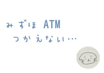 みずほ銀行のATMが使えなかった